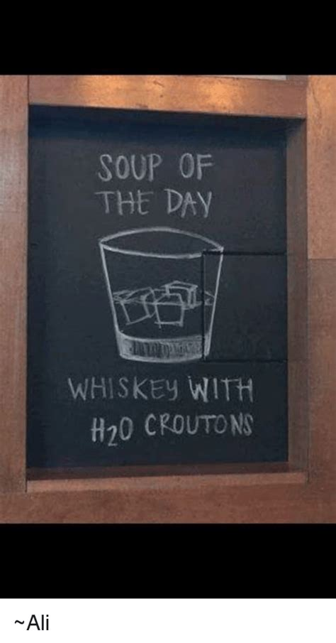 SOUP OF THE DAY WHISKEy WITH H20 CROUTONS ~Ali   Ali Meme